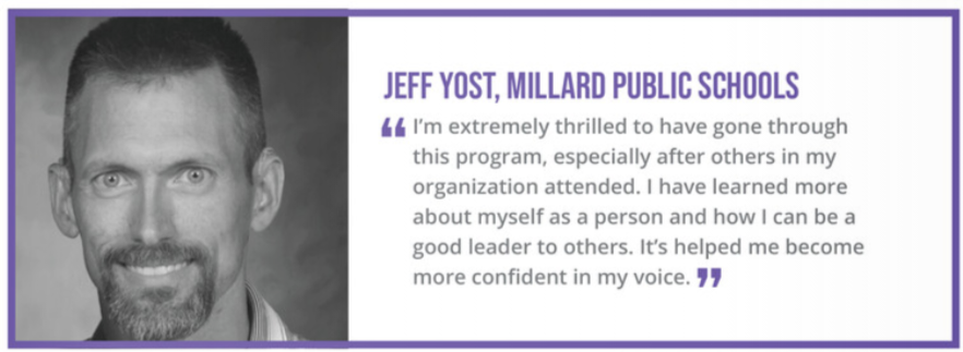 """I'm extremely thrilled to have gone through this program, especially after others in my organization attended. I have learned more about myself as a person and how I an be a good leader to others. It's helped me become more confident in my voice."" - Jeff Yost, Millard Public Schools"