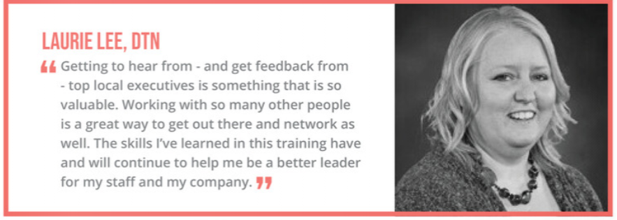 """Getting to hear from - and get feedback from - top local executives is something that is so valuable. Working with so many other people is a great way to get out there and network as well. The skills I've learned in this training have and will continue to help me be a better leader for my staff and my company."" - Laurie Lee, DTN"