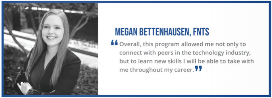 """Overall, this program allowed me not only to connect with peers in the technology industry, but to learn new skills I will be able to take with me throughout my career."" - Megan Bettenhausen, FNTS"